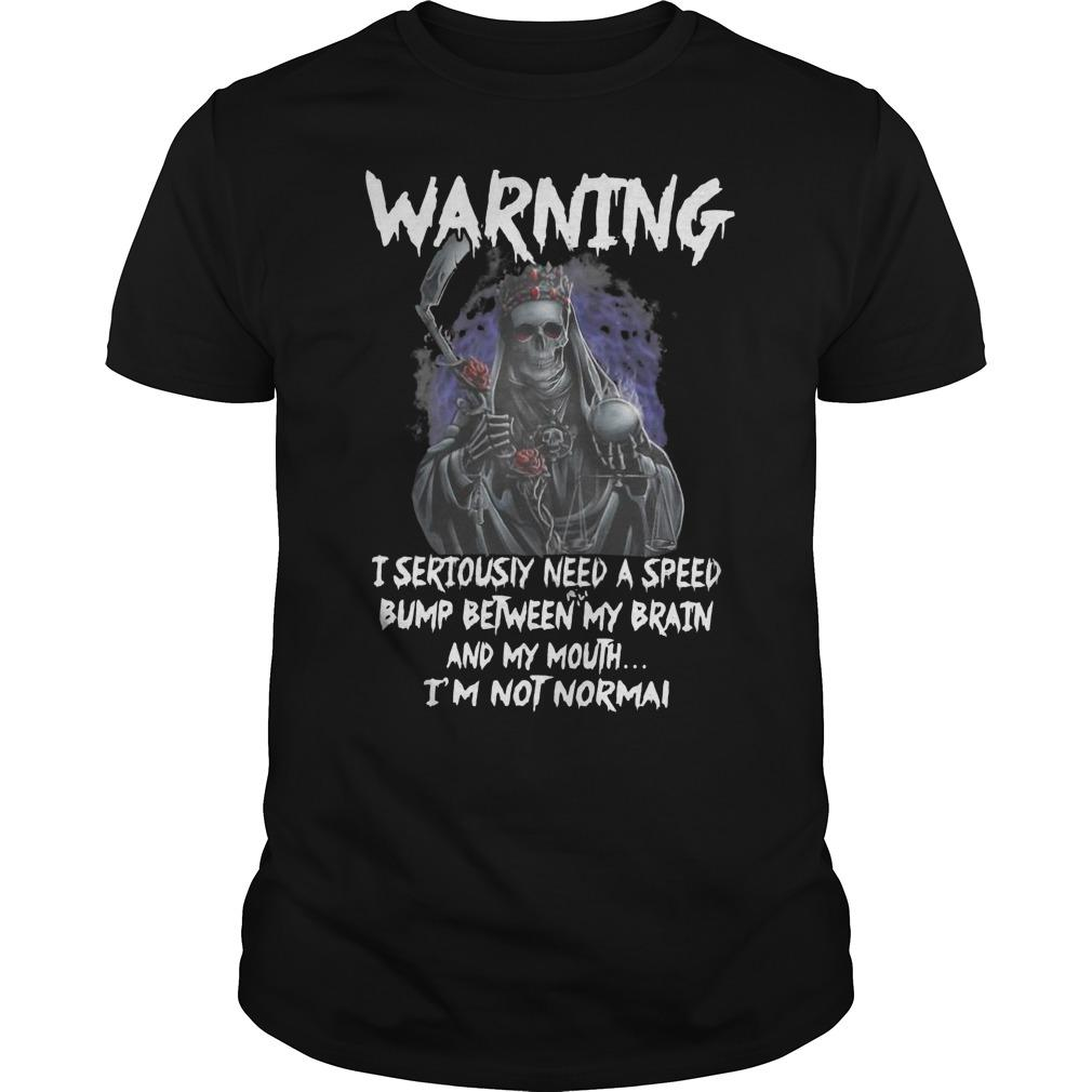 Death Warning I Seriously Need A Speed Bump Between Brain And My Mouth Shirt