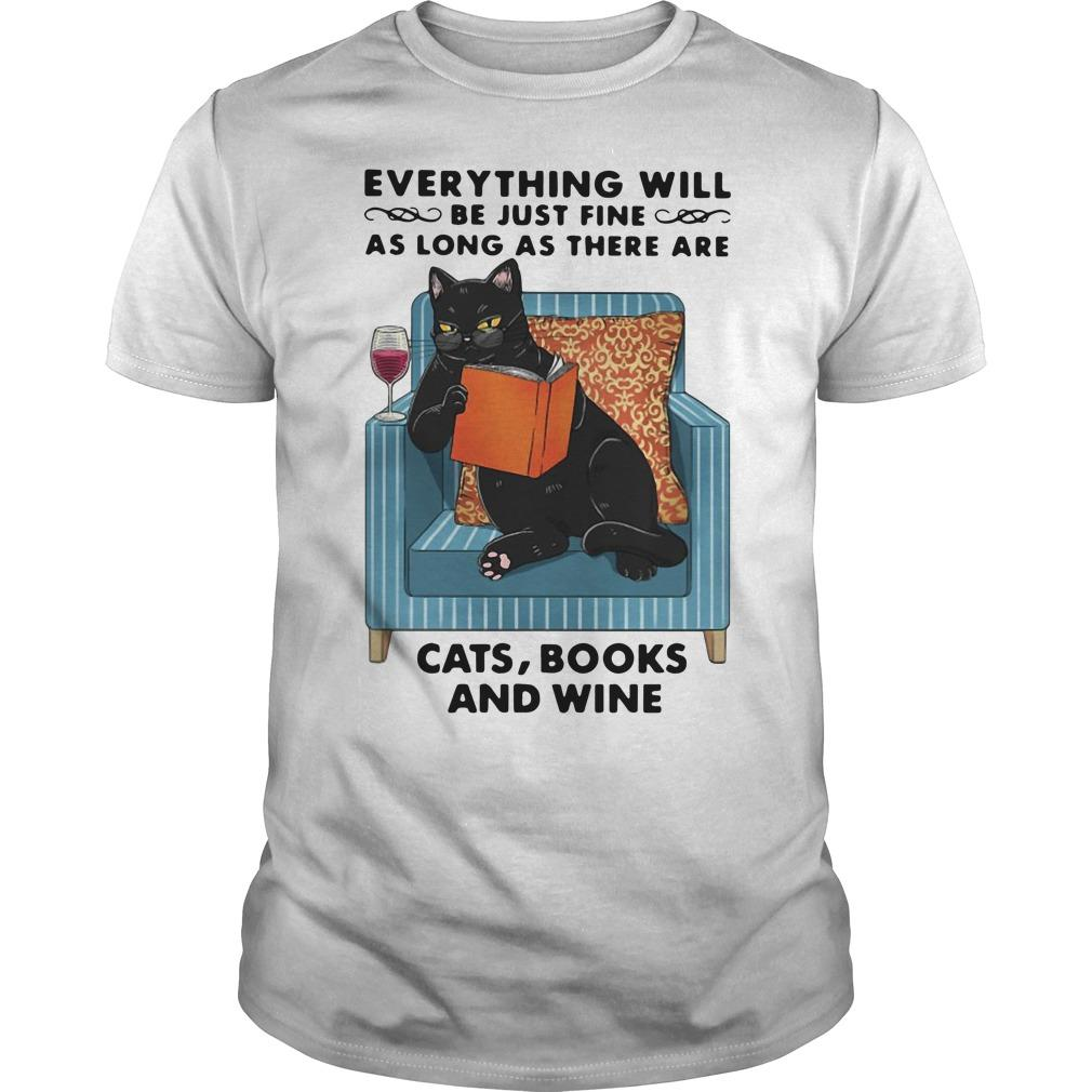 Everything Will Be Just Fine As Long As There Are Cats Books And Wine Shirt