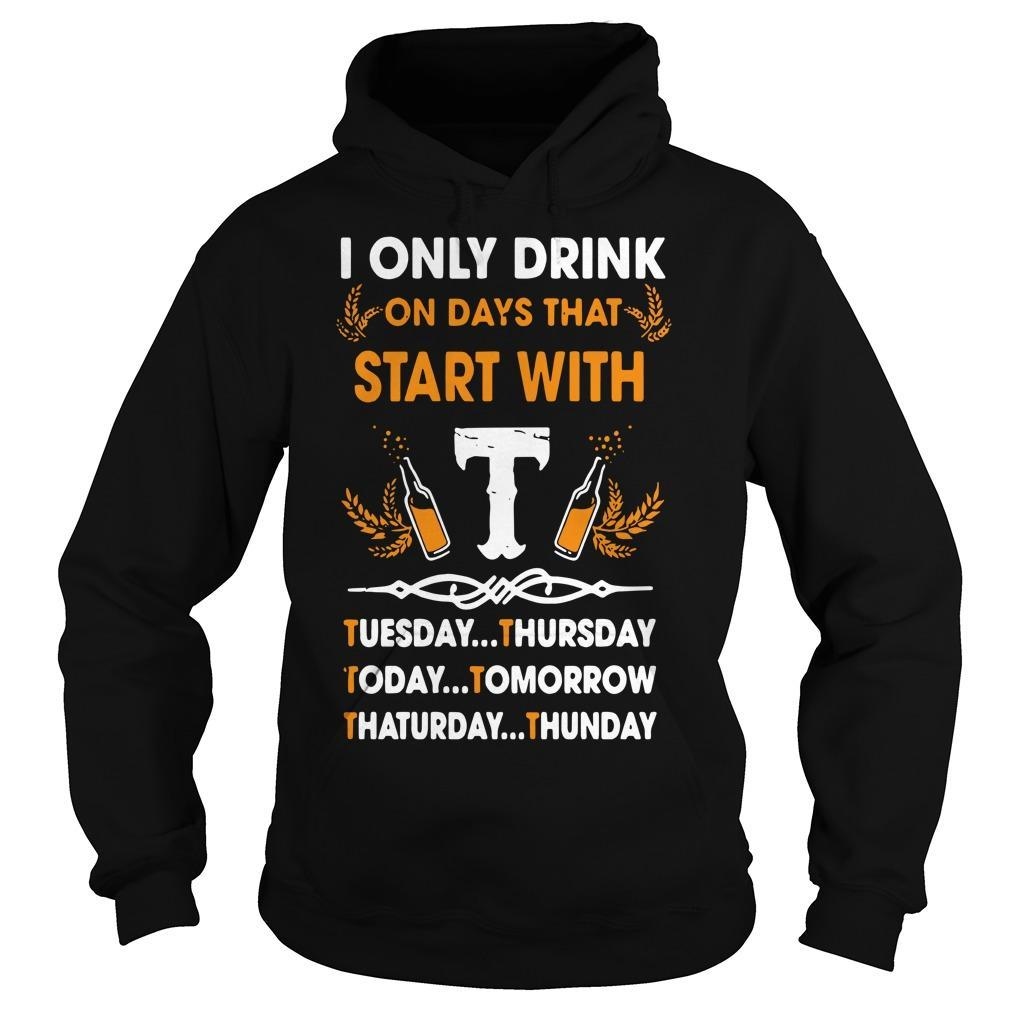 I Only Drink On Days That Start With Tuesday Thursday Today Tomorrow Hoodie