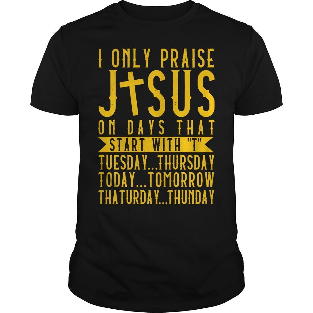 I Only Praise Jesus On Days That Start With T Tuesday Thursday Shirt