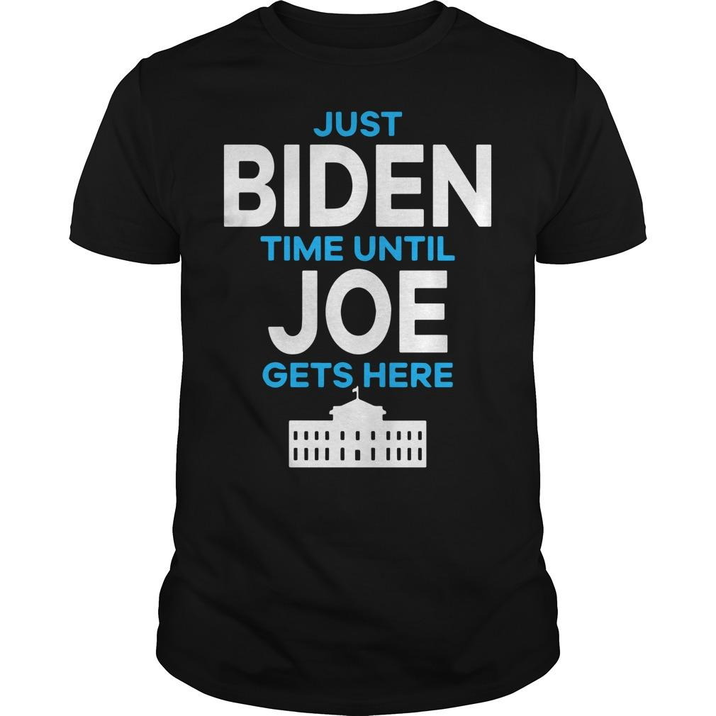 Just Biden Time Until Joe Gets Here Shirt