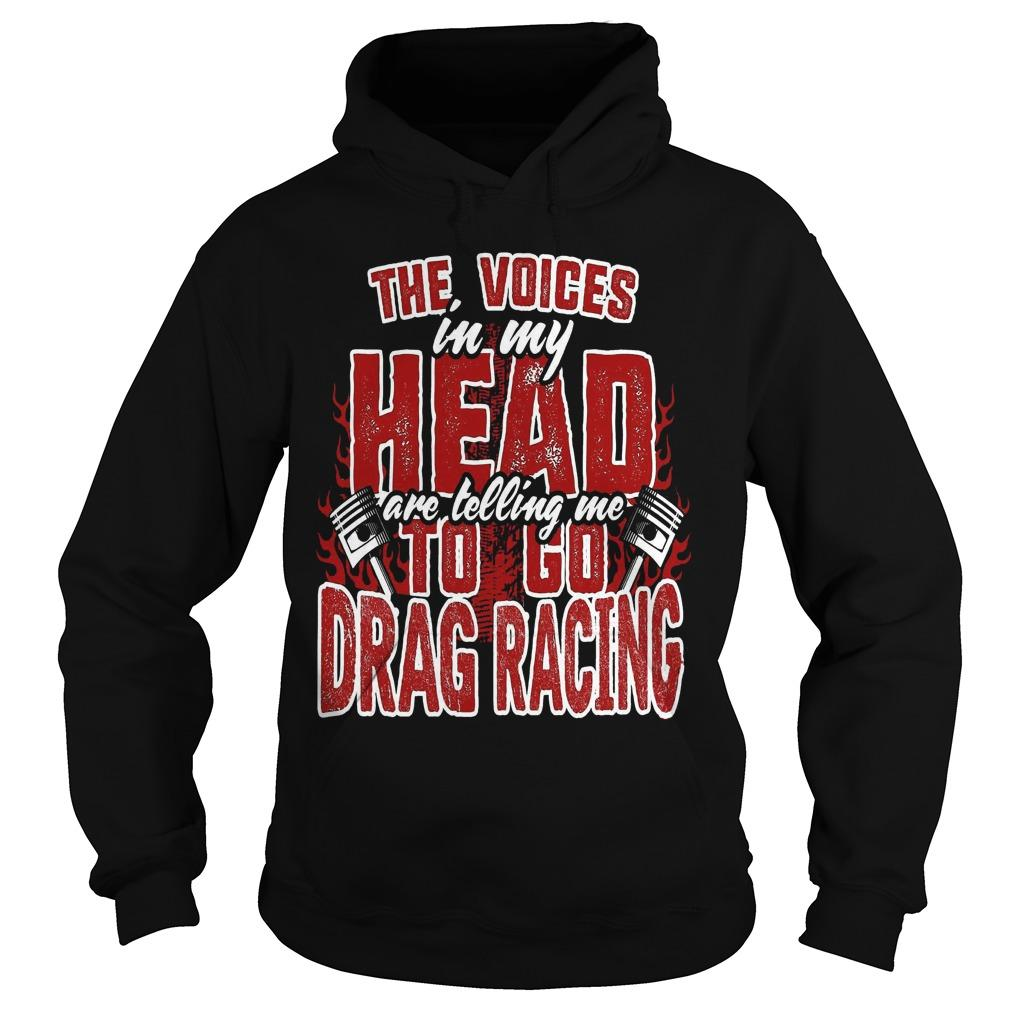 The Voices In My Head Are Telling Me To Go Drag Racing Hoodie