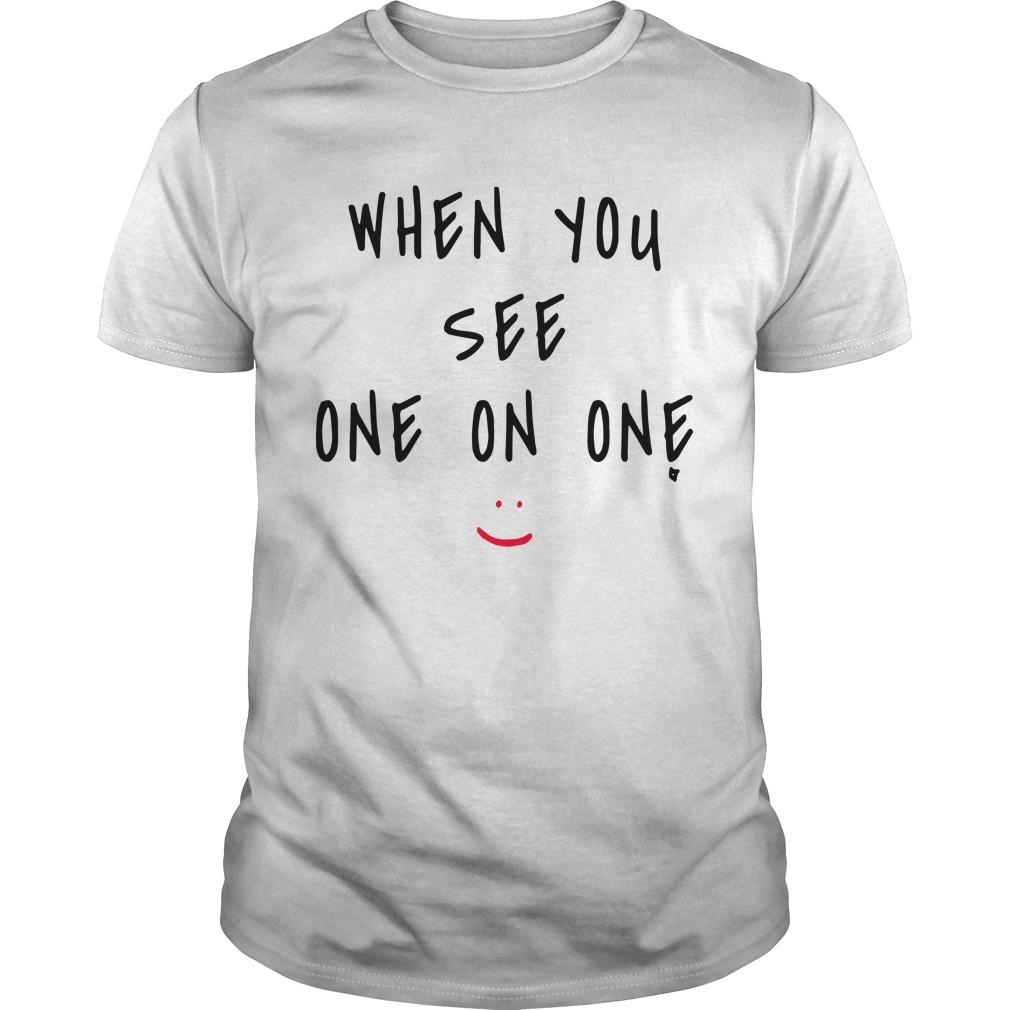 When You See One On One Shirt