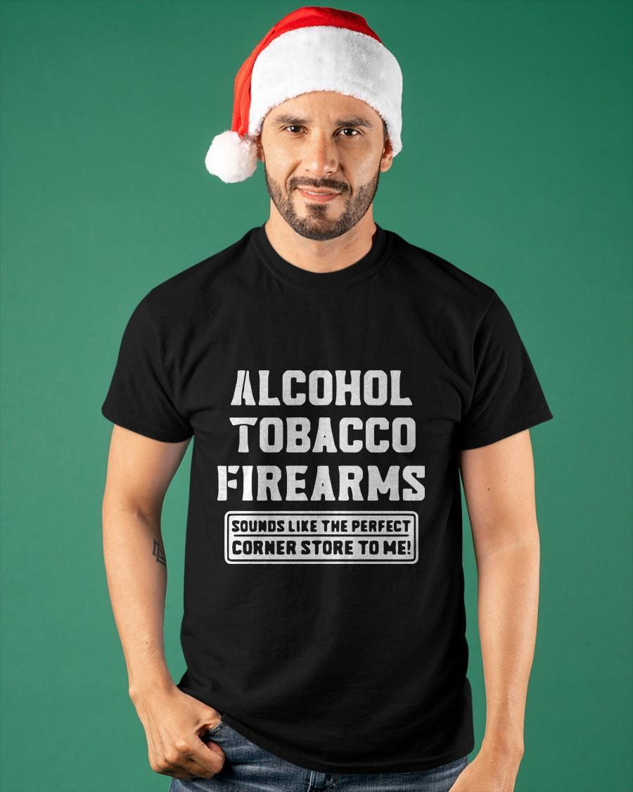 Alcohol Tobacco Firearms Sounds Like The Perfect Corner Store To Me Shirt