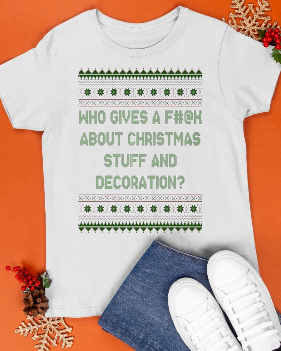 Ugly Christmas Who Gives A Fuck About Christmas Stuff And Decoration Shirt