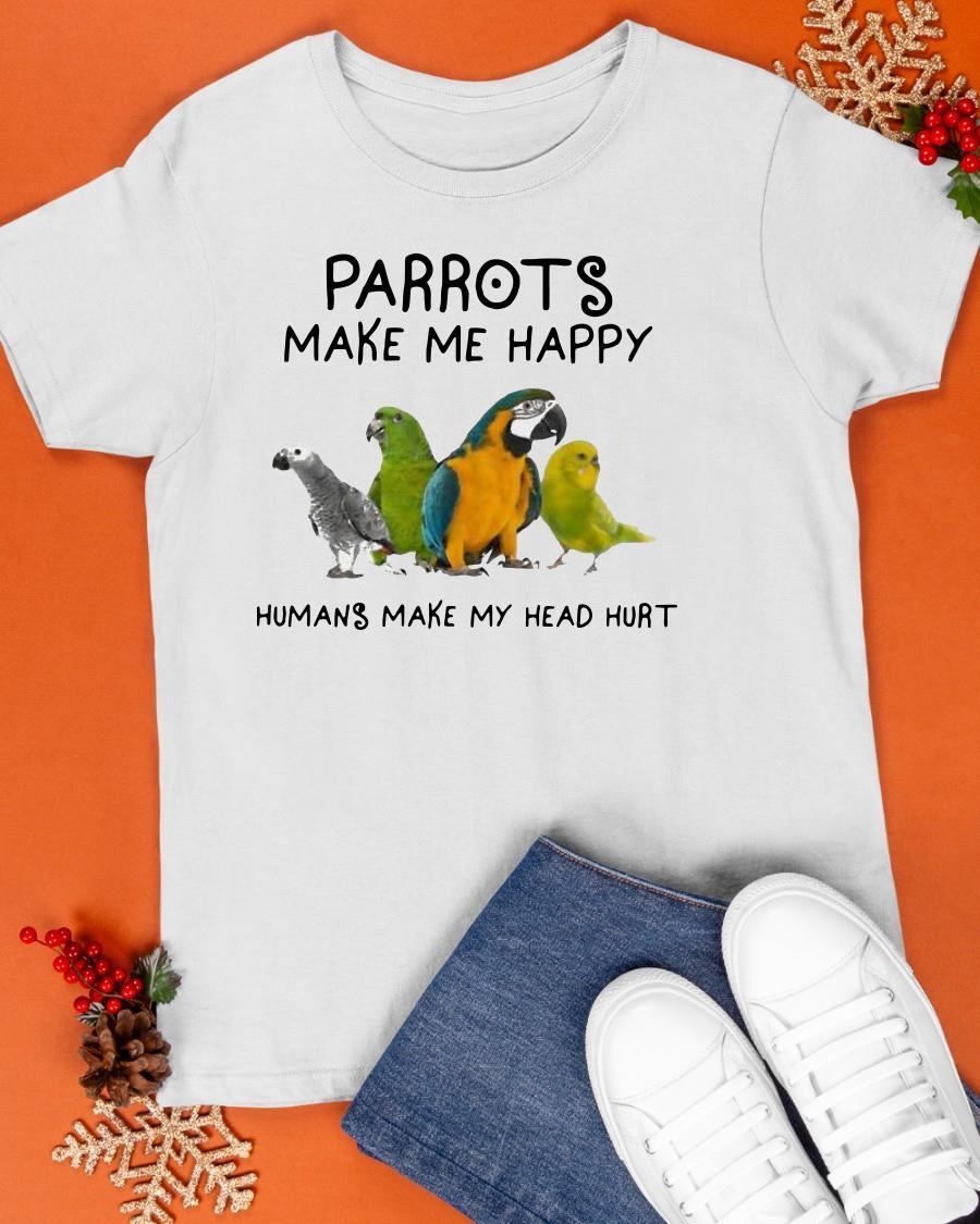 2021 Parrots Make Me Happy Humans Make My Head Hurt Shirt