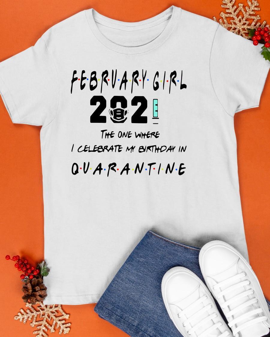 February Girl 2021 The One Where I Celebrate My Birthday In Quarantine Shirt