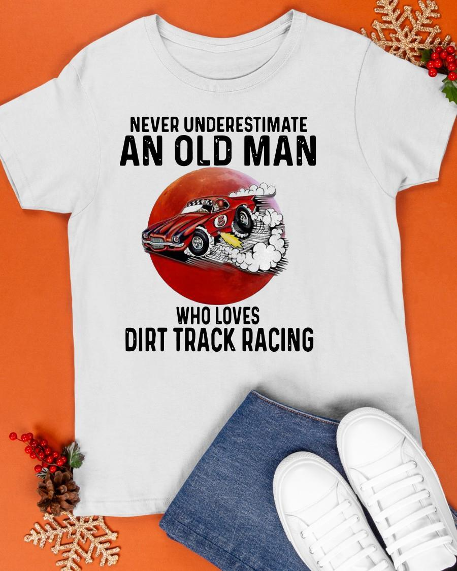 Never Underestimate An Old Man Who Loves Dirt Track Racing Shirt