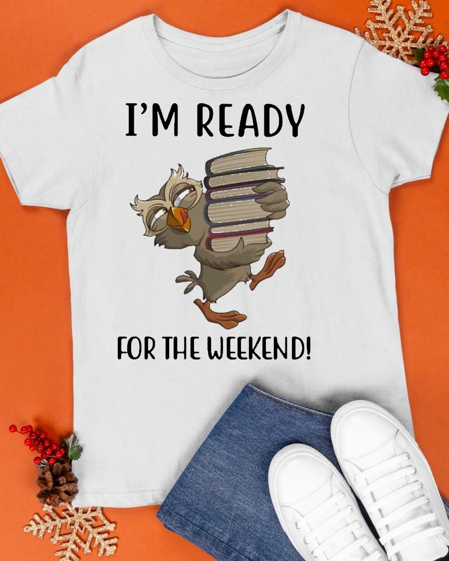 Owl I'm Ready For The Weekend Shirt