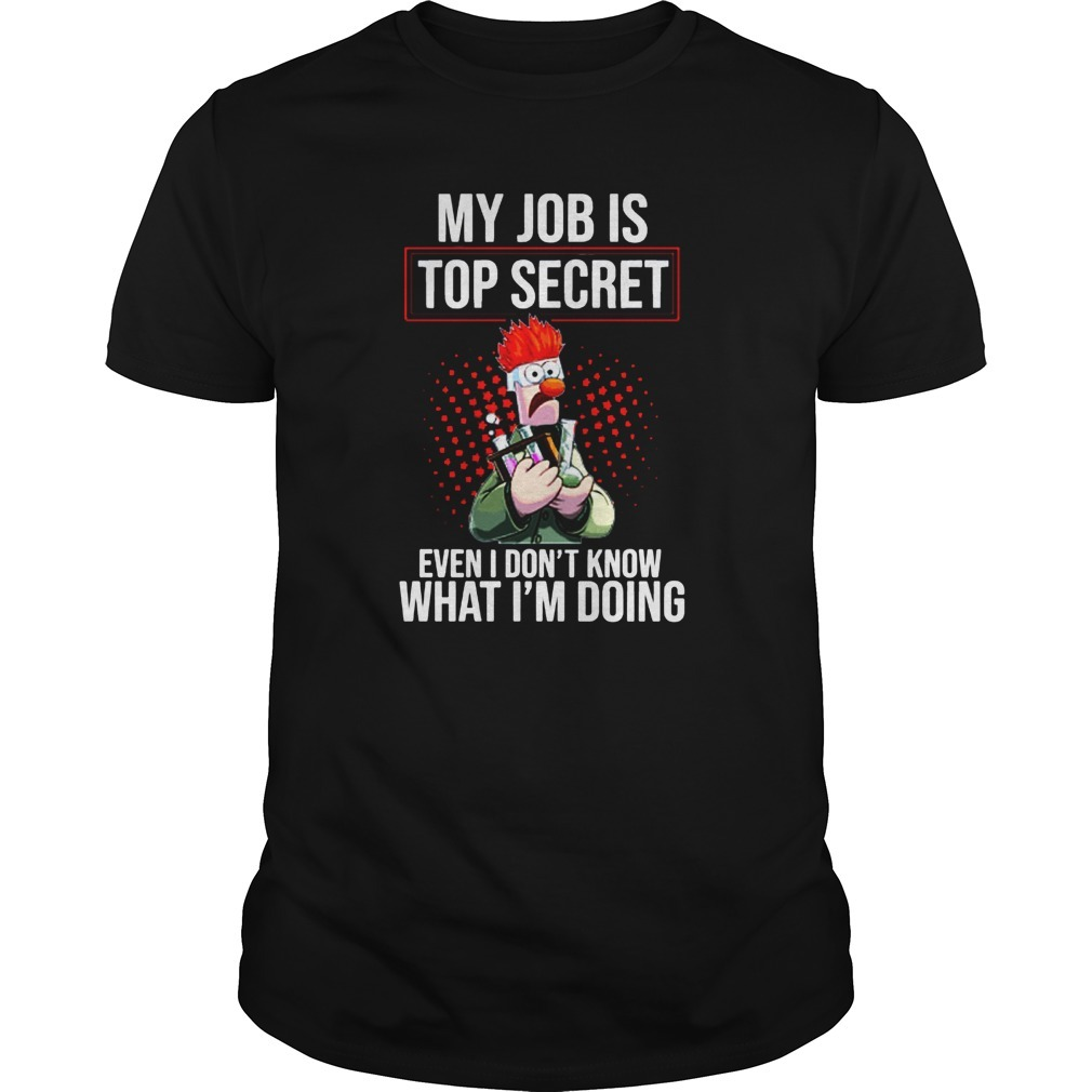 Beaker Muppet My Job Is Top Secret Even I Don't Know What I'm Doing Shirt