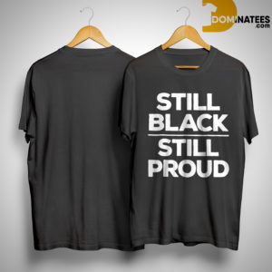 Black History Month Still Proud Shirt