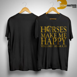 Horse Make Me Happy You Not So Much Shirt
