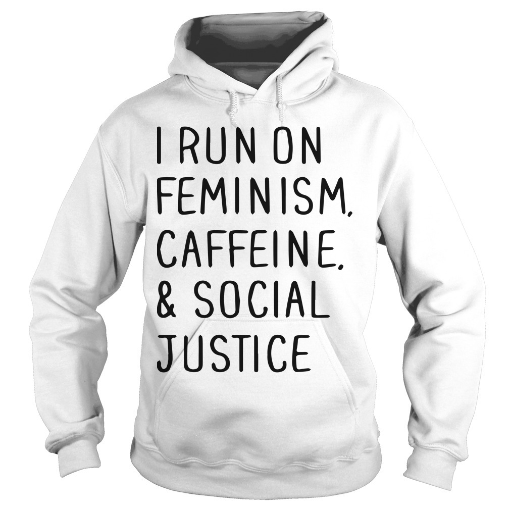 I Run On Feminism Caffeine And Social Justice Hoodie