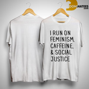 I Run On Feminism Caffeine And Social Justice Shirt