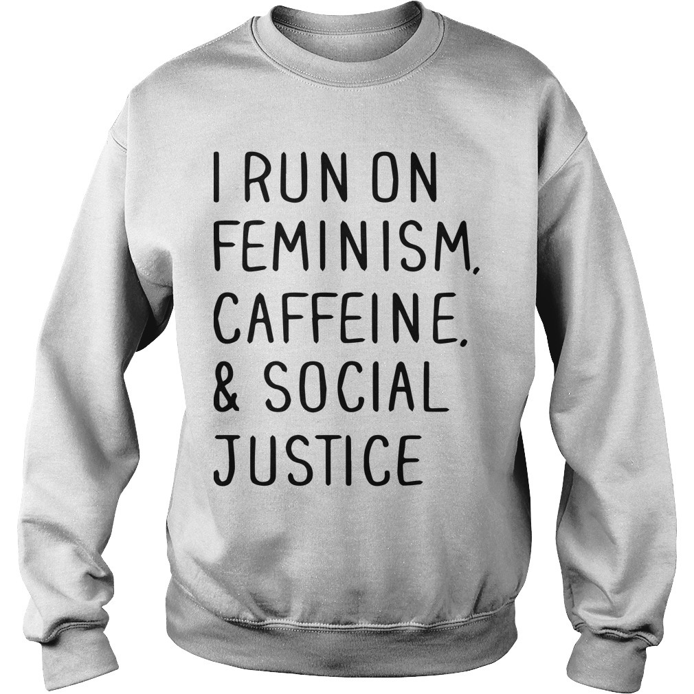 I Run On Feminism Caffeine And Social Justice Sweater