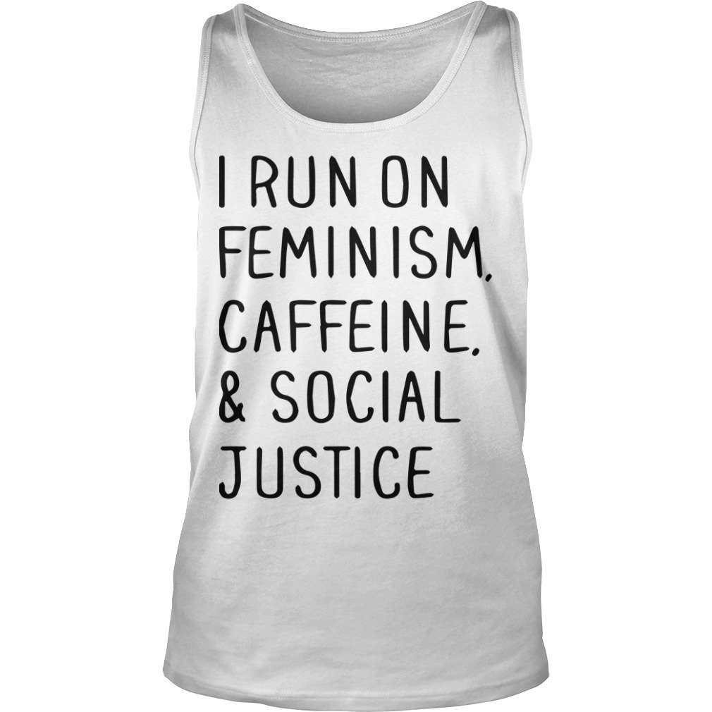 I Run On Feminism Caffeine And Social Justice Tank Top