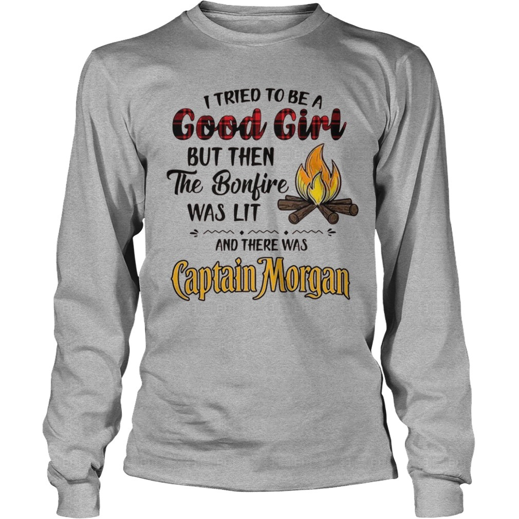 I Tried To Be A Good Girl But Then The Bonfire Was Lit And There Was Captain Morgan Long Sleeve Tee