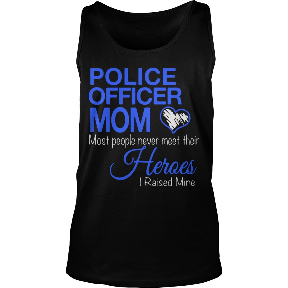 Police Officer Mom Most People Never Meet Their Heroes I Raised Mine Tank Top