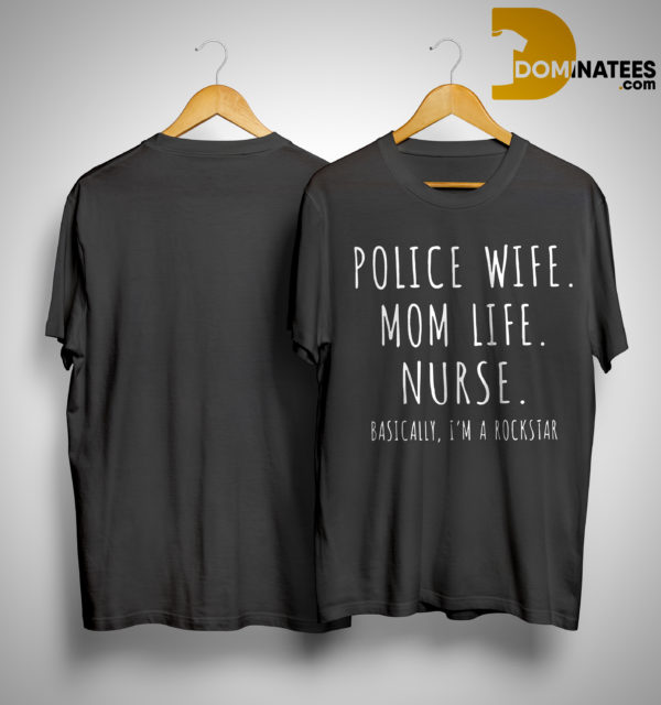 Police Wife Mom Life Nurse Basically I'm A Rockstar Shirt