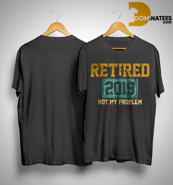 Retired 2019 Not Problem Anymore Shirt