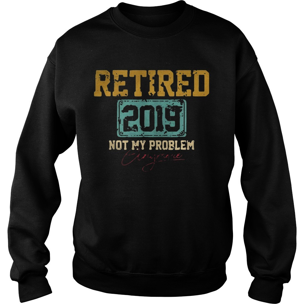 Retired 2019 Not Problem Anymore Sweater