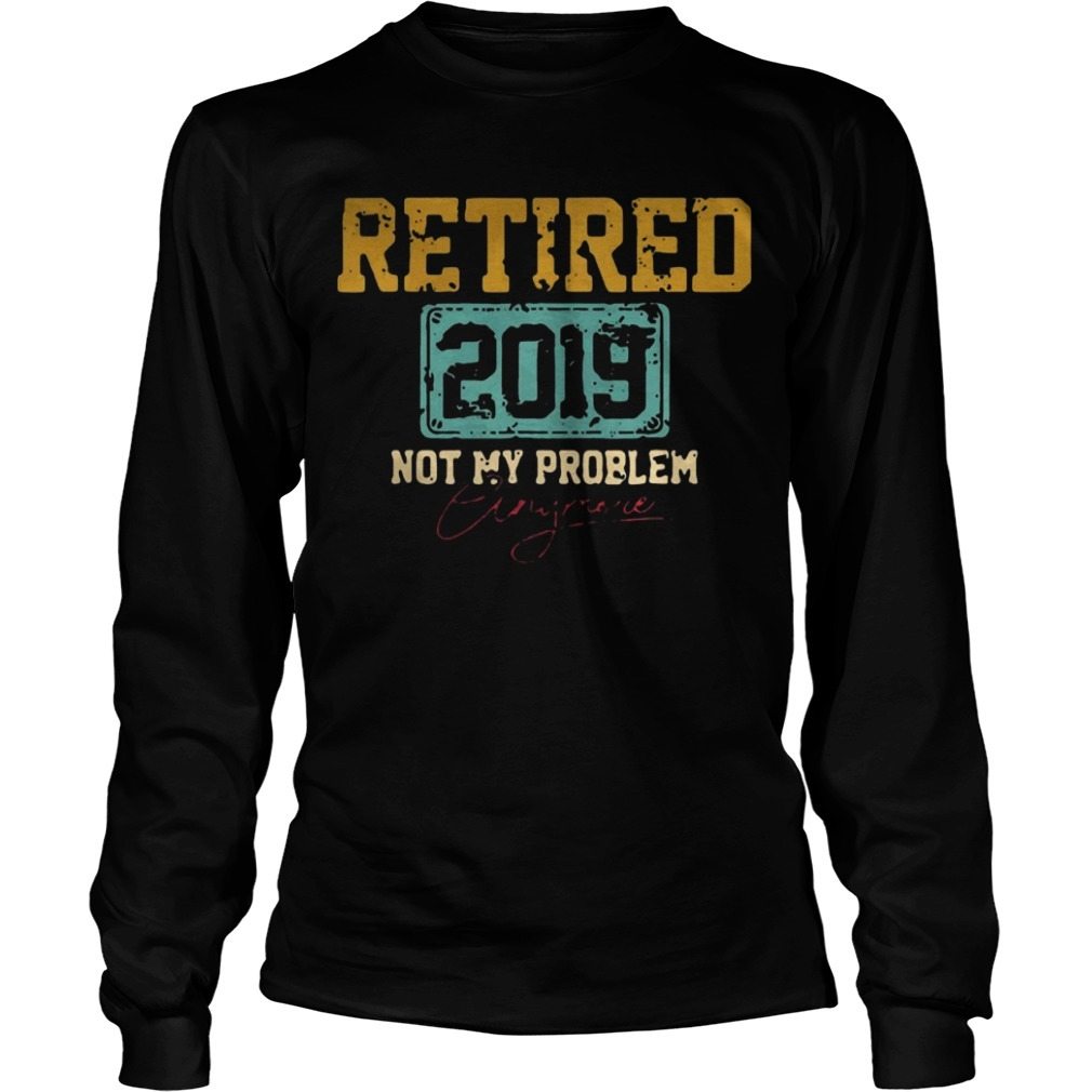 Retired 2019 Not Problem Anymore long Sleeve Tee