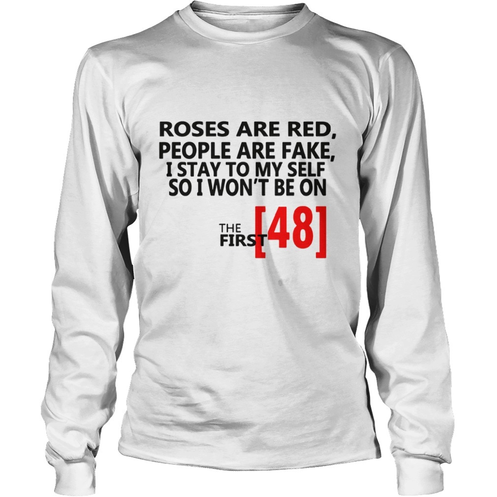 Roses Are Red People Are Fake I Stay To Myself So I Won't Be On The First 48 Long Sleeve Tee