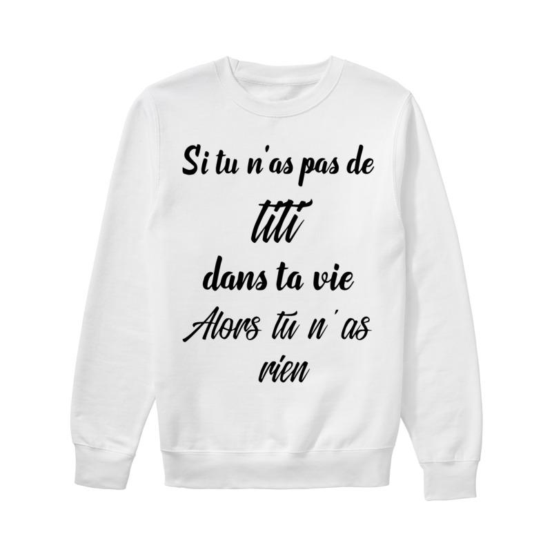 Si Tu N'as Pas De TiTi Dans Ta Vie Alors Tu N'as Rien Sweater