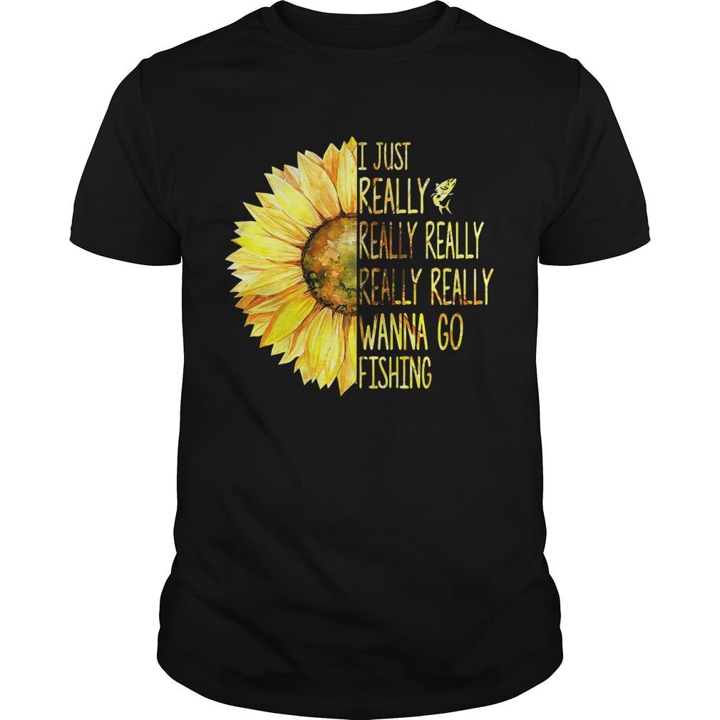 Sunflower I Just Really Really Really Really Really Wanna Go Fishing Shirt