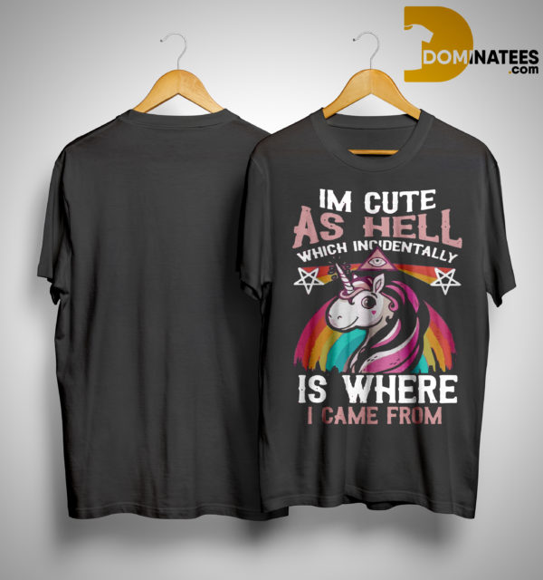Unicorn I'm Cute As Hell Which Incidentally Is Where I Came From Shirt