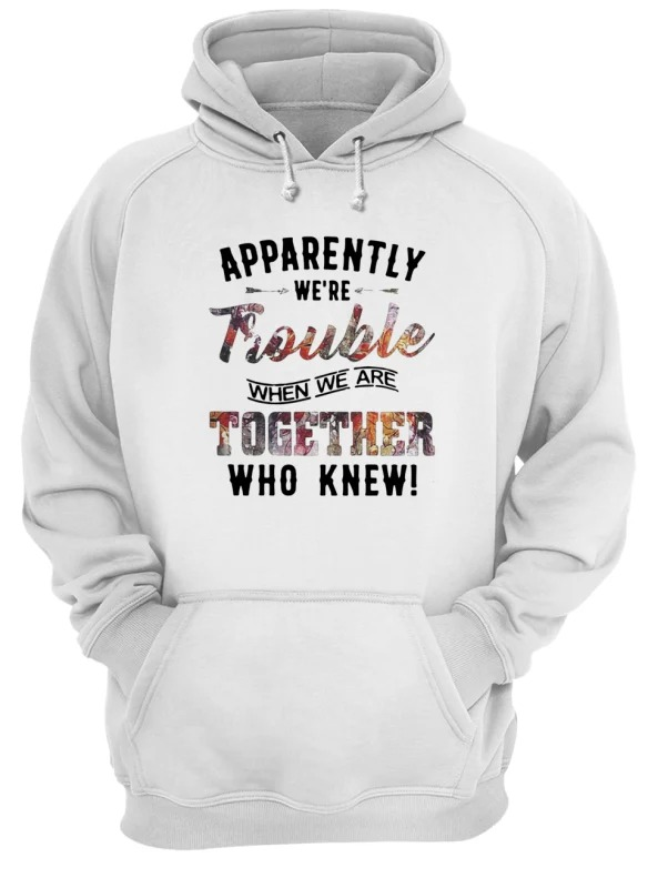 Apparently We're Trouble When We Are Together Who Knew hoodie