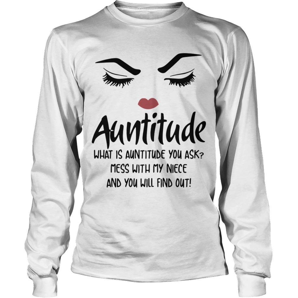 Auntitude What Is Auntitude You Ask Mess With My Niece And You Will Find Out Long Sleeve Tee