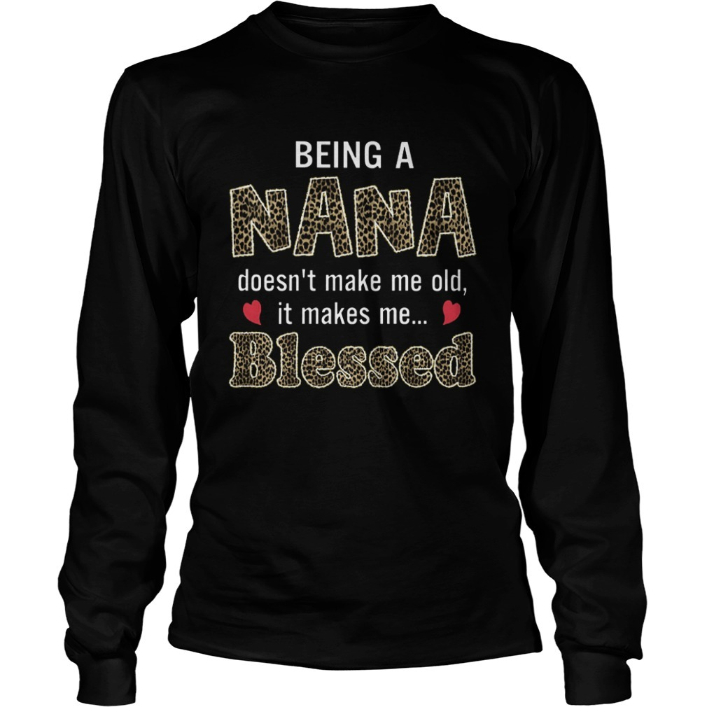Being A Nana Doesn't Make Me Old It Makes Me Blessed Long Sleeve Tee