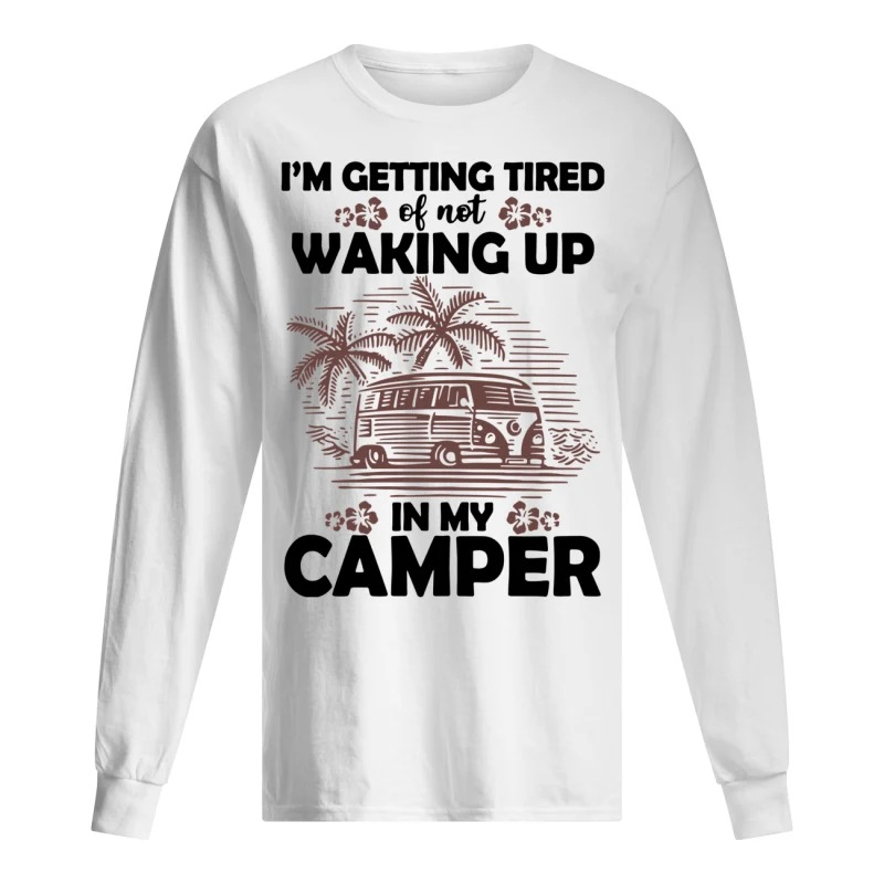 Camping I'm Getting Tired Of Not Waking Up In My Camper Long Sleeve Tee