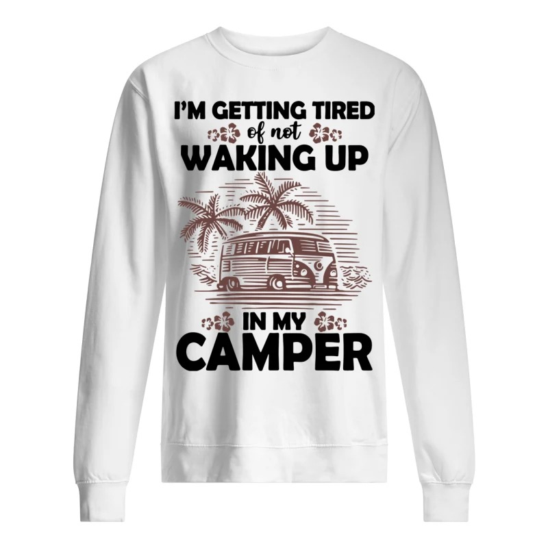 Camping I'm Getting Tired Of Not Waking Up In My Camper Sweater