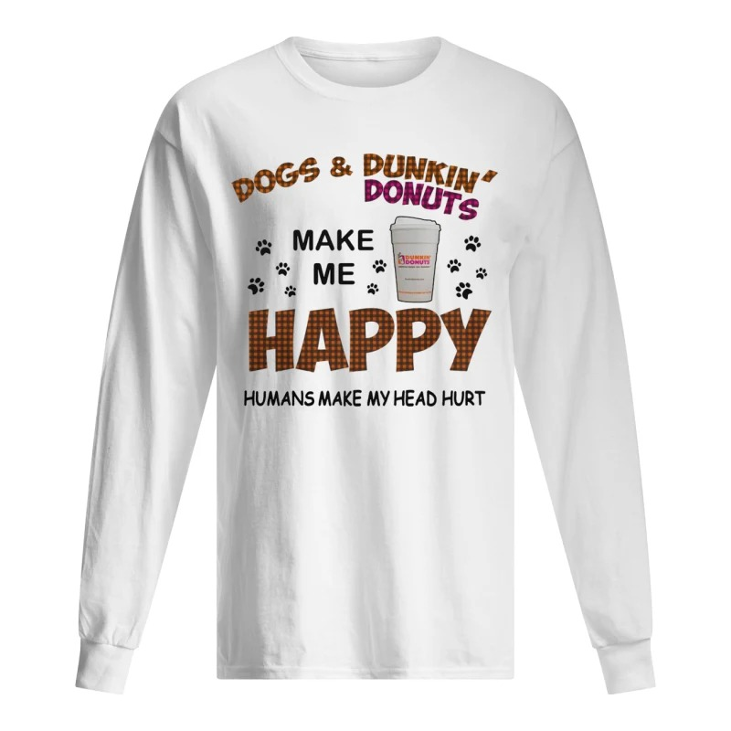 Dogs And Dunkin Donuts Make Me Happy Humans Make My Head Hurt Long Sleeve Tee