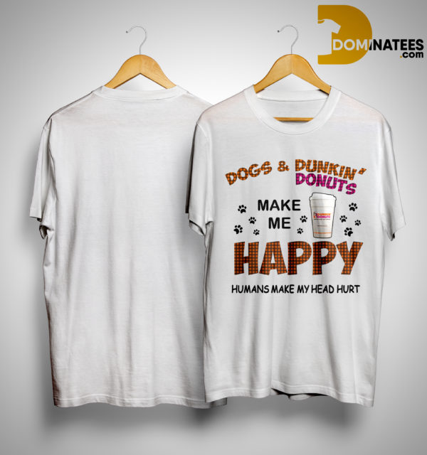 Dogs And Dunkin Donuts Make Me Happy Humans Make My Head Hurt Shirt