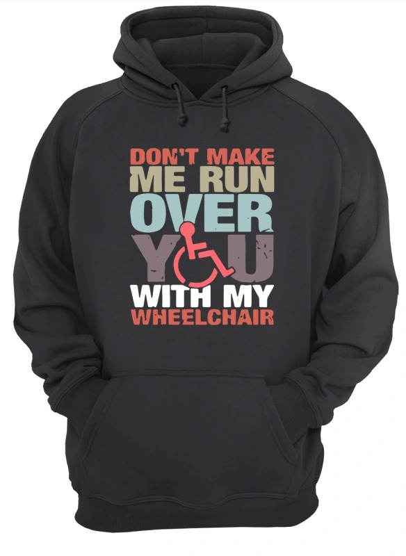 Don't Make Me Run Over You With My Wheelchair Hoodie