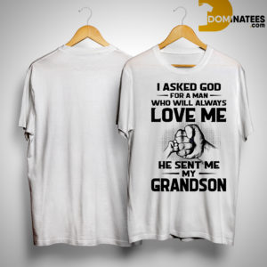 I Asked God For A Man Who Will Always Love Me He Sent Me My Grandson Shirt