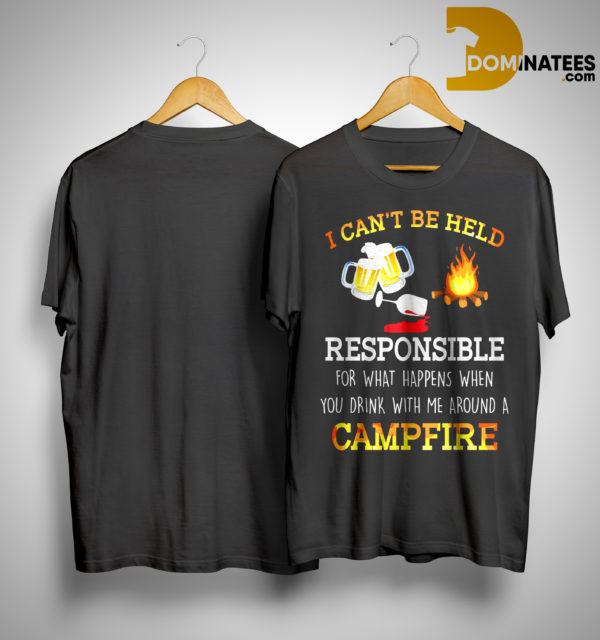 I Can't Be Held Responsible For What Happen When You Drink Campfire Shirt