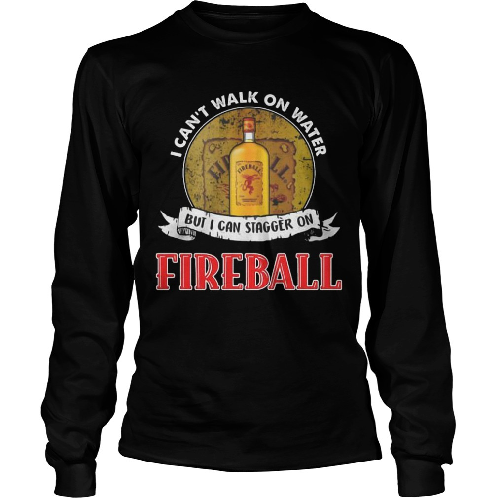 I Can't Walk On Water But I Can Stagger On Fireball Long Sleeve Tee