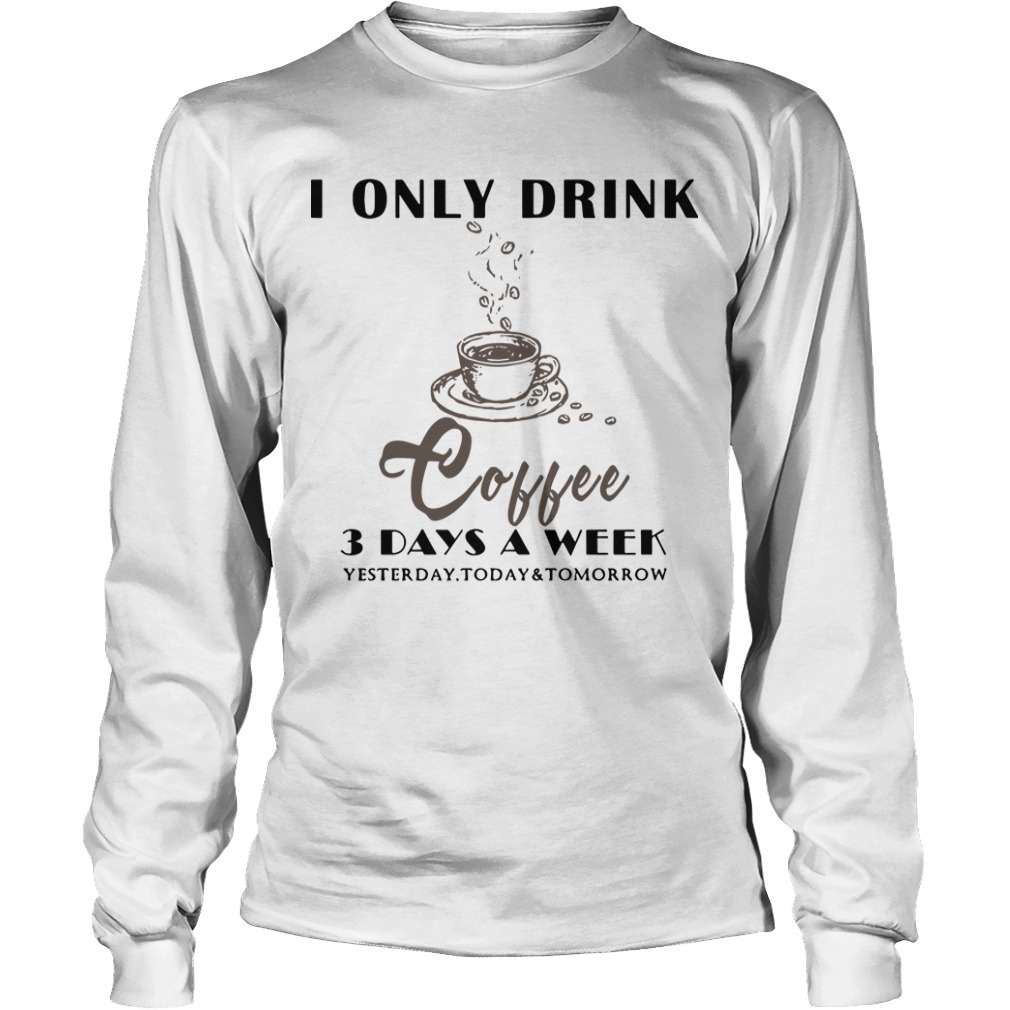 I Only Drink Coffee 3 Days A Week Yesterday Today And Tomorrow Long Sleeve Tee