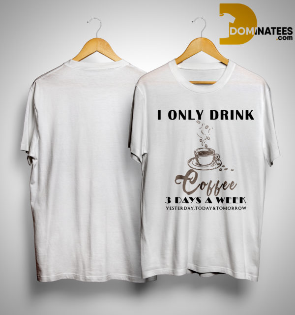 I Only Drink Coffee 3 Days A Week Yesterday Today And Tomorrow Shirt