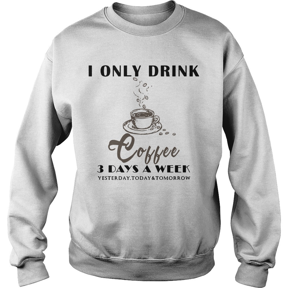 I Only Drink Coffee 3 Days A Week Yesterday Today And Tomorrow Sweater