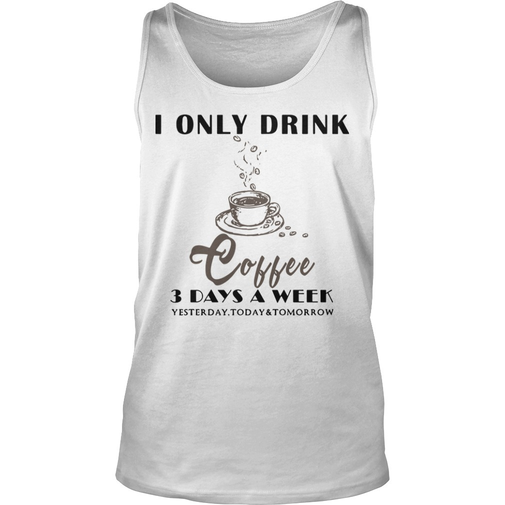 I Only Drink Coffee 3 Days A Week Yesterday Today And Tomorrow Tank Top
