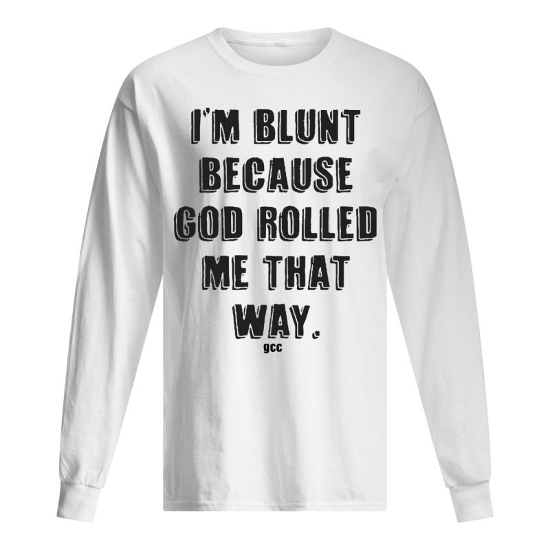 I'm Blunt Because God Rolled Me That Way Gcc Long Sleeve Tee