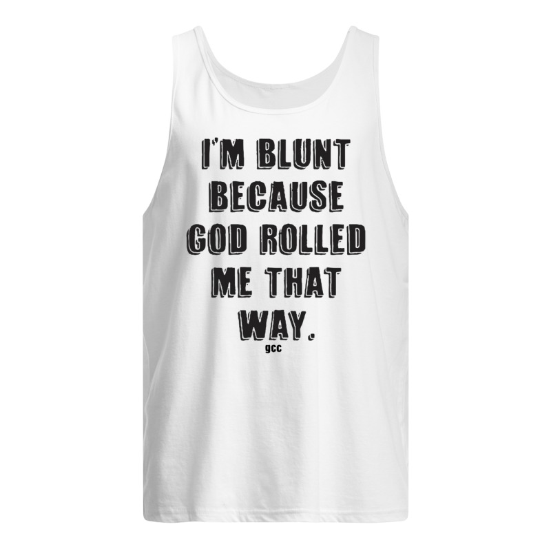 I'm Blunt Because God Rolled Me That Way Gcc Tank Top