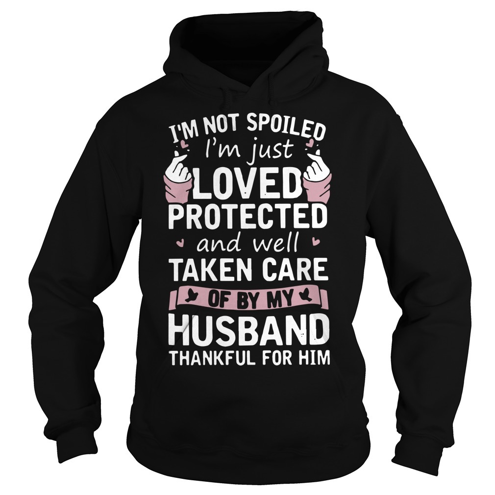 I'm Not Spoiled I'm Just Loved Protected And Well Taken Care Of By My Husband Thankful For Him Hoodie