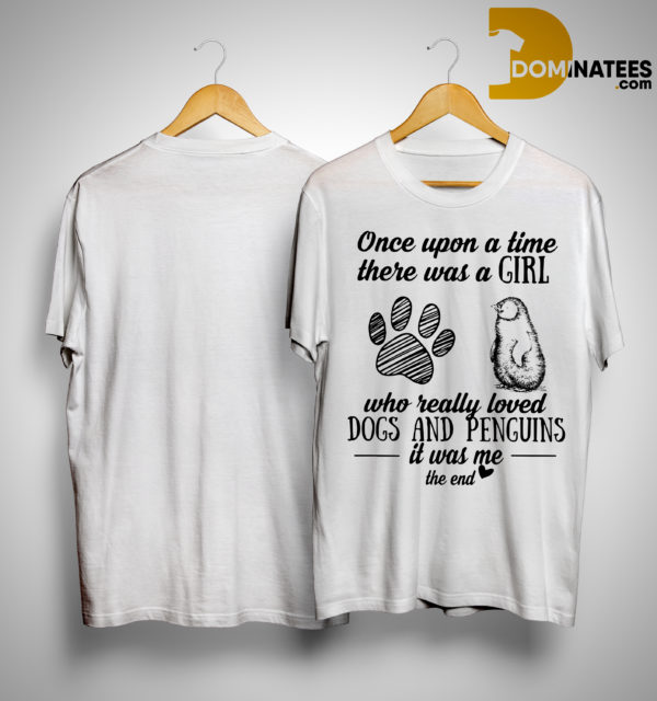 Once Upon A Time There Was A Girl Who Really Loved Dogs And Penguins It Was Me Shirt