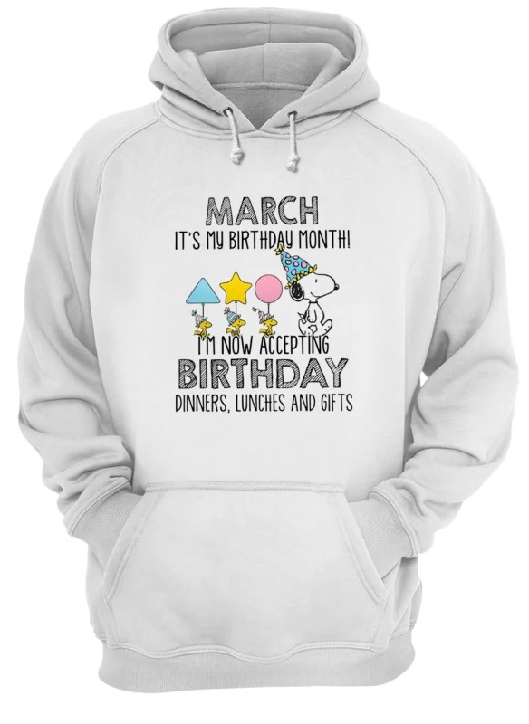 Snoopy March Is My Birthday Month I'm Now Accepting Birthday Dinners Lunches And Gift Hoodie